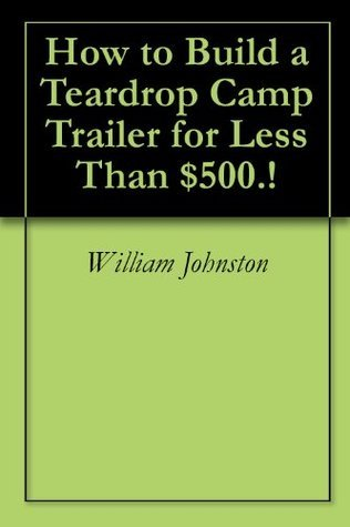 How to Build a Teardrop Camp Trailer for Less Than $500.!  by  William  Johnston