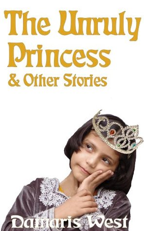 The Unruly Princess & Other Stories Damaris West