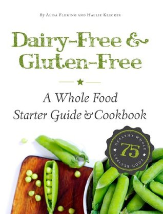 Dairy-Free & Gluten-Free: A Whole Food Starter Guide and Cookbook Alisa Marie Fleming