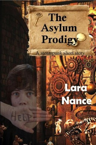 The Asylum Prodigy - A steampunk short story Lara Nance
