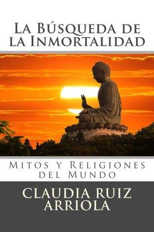La Búsqueda de la Inmortalidad: Mitos y Religiones del Mundo Claudia Ruiz Arriola