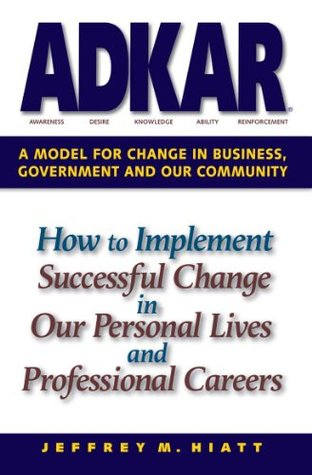 ADKAR: A Model for Change in Business, Government and our Community Jeffrey Hiatt