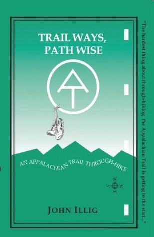 Trail Ways, Path Wise:  A 2,147-Mile Through-Hike Up the Appalachian Trail John Illig
