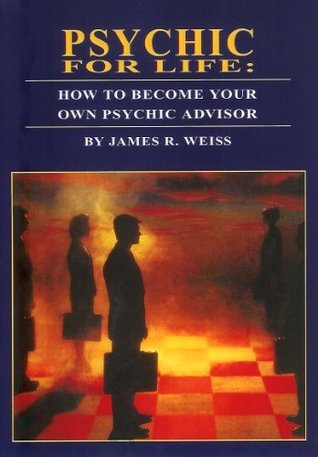 PSYCHIC FOR LIFE: How To Become Your Own Psychic Advisor James R. Weiss