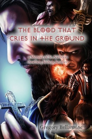 The Blood That Cries in the Ground: a memoir of St. Nicholas, heathen, bishop, brother Gregory Bellarmine