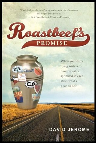 Roastbeefs Promise: When Your Dads Dying Wish Is to Have His Ashes Sprinkled In Each State, Whats a Son to Do? David Jerome