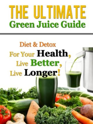 The Ultimate Green Juice Guide - Diet & Detox For Your Health, Live Better, Live Longer!  by  Daniel Adam