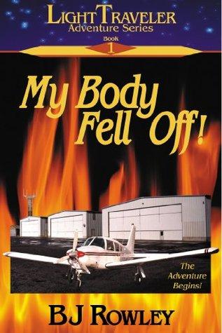 My Body Fell Off! (Light Traveler Adventure Series #1)  by  B.J. Rowley