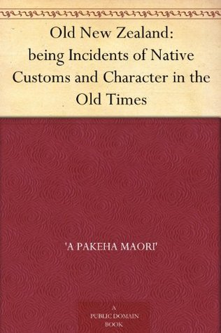Old New Zealand: being Incidents of Native Customs and Character in the Old Times Frederick Edward Maning