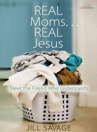 Real Moms...Real Jesus: Meet the Friend Who Understands Jill Savage