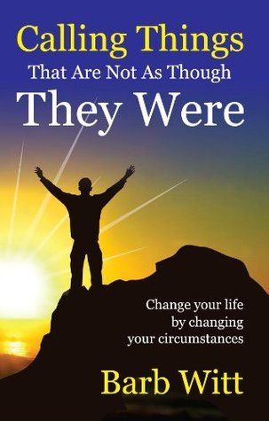 Calling things that are not as though they were: Changing your life changing your circumstances by Barb Witt