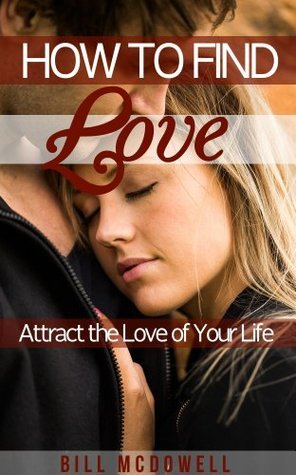 How To Find Love. Attract The Love Of Your Life.  by  Bill McDowell
