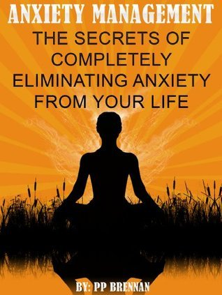 Anxiety Management:The Secrets Of Completely Eliminating Anxiety From Your Life P.P. Brennan
