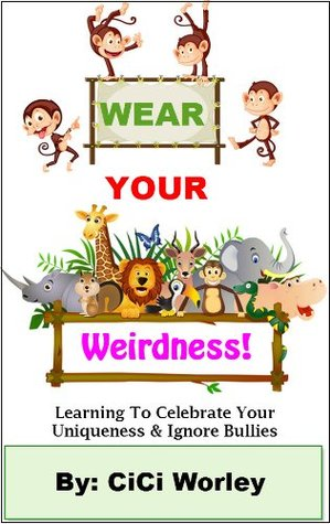 Wear Your Weirdness: Learning To Celebrate Your Uniqueness & Ignore Bullies (A Book For 4 to 8 Year Olds) (Wear Your Weirdness Out Loud) CiCi Worley