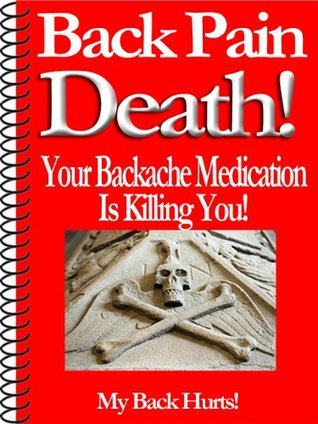 Back Pain Death! Your Backache Medication Is Killing You!  by  Dan Eitreim