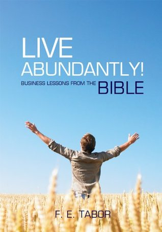 Live Abundantly! Business Lessons from the Bible F. E. Tabor