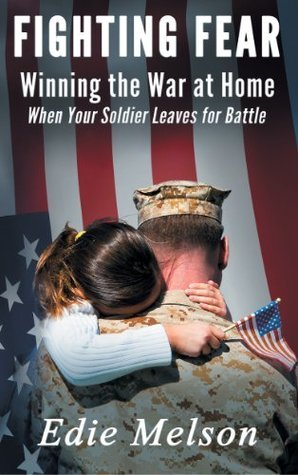 Fighting Fear: Winning the War at Home When Your Soldier Leaves for Battle  by  Edie Melson
