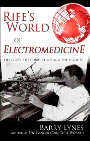 Rifes World of Electromedicine: The Story, the Corruption and the Promise Barry Lynes