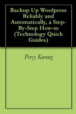 Backup Up Wordpress Reliably and Automatically, a Step-By-Step How-to (Technology Quick Guides)  by  Percy Kwong