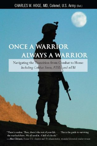 Once a Warrior--Always a Warrior: Navigating the Transition from Combat to Home--Including Combat Stress, PTSD, and mTBI  by  Charles W. Hoge