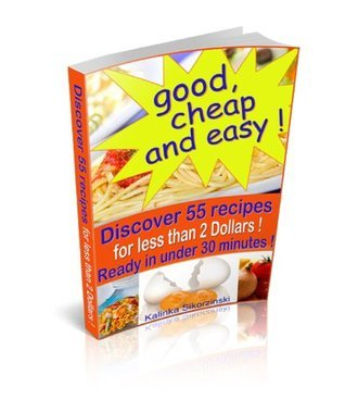 Good, cheap and easy ! Discover 55 recipes, for less than 2 Dollars, ready in under 30 minutes !  by  Kalinka Sikorzinski