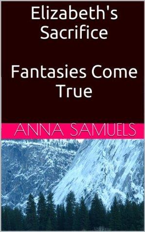 Elizabeths Sacrifice/Fantasies Come True  by  Anna Samuels