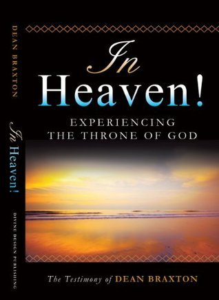 In Heaven! Experiencing the Throne of God Dean Braxton