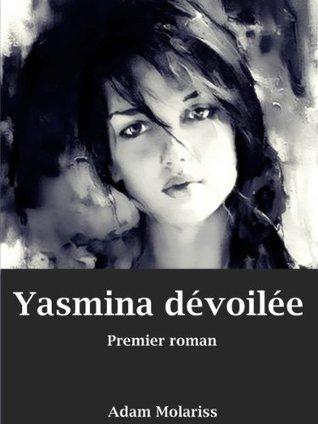 Yasmina dévoilée Premier roman  by  Adam Molariss
