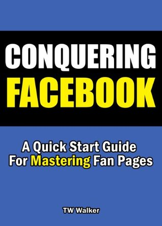 Conquering Facebook - A Quick Start Guide For Mastering Fan Pages  by  T.w. Walker