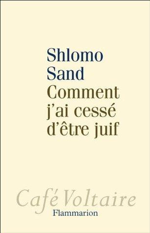 Comment jai cessé dêtre juif: Un regard israélien Shlomo Sand