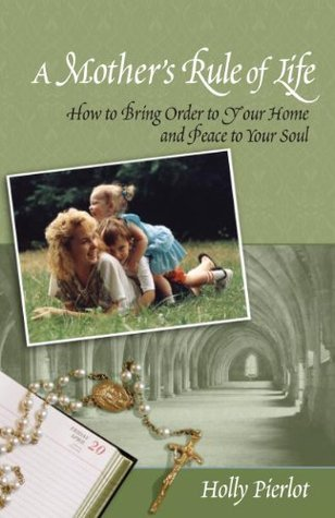 A Mothers Rule of Life: How to Bring Order to Your Home and Peace to Your Soul Holly Pierlot