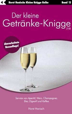Der kleine Getränke-Knigge 2100: Service von Aperitif, Wein, Champagner, Bier, Digestif und Kaffee  by  Horst Hanisch