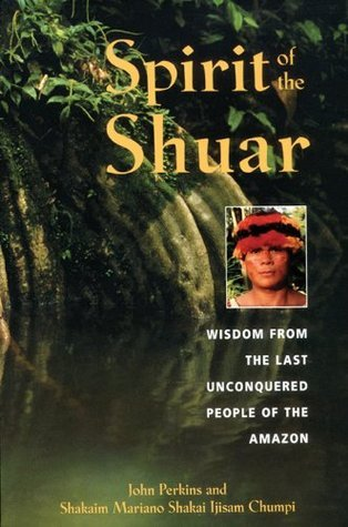 Spirit of the Shuar: Wisdom from the Last Unconquered People of the Amazon  by  John Perkins