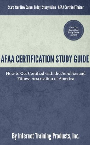 AFAA Certification Study Guide: How to Get Certified with the Aerobics and Fitness Association of America  by  Internet Training Products