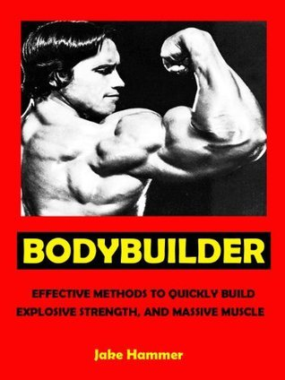 Bodybuilder --- Effective Methods to Quickly Build Explosive Strength, and Massive Muscle --- Get Bigger Leaner Stronger Now!  by  Jake Hammer