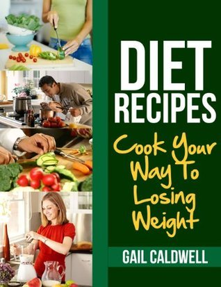 Diet Recipes: Cook Your Way To Losing Weight  by  Gail  Caldwell