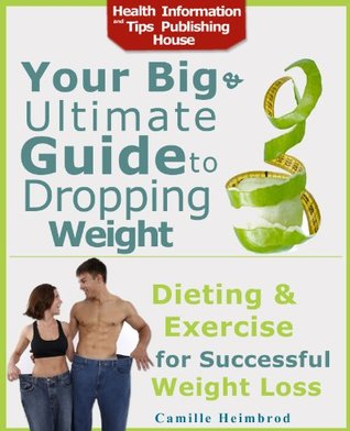 Dieting and Exercise for Successful Weight Loss: All the Truth You Need to Know  - Your Big and Ultimate Guide to Dropping Weight  by  Camille Heimbrod