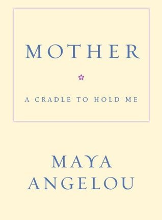 Mother: A Cradle to Hold Me  by  Maya Angelou