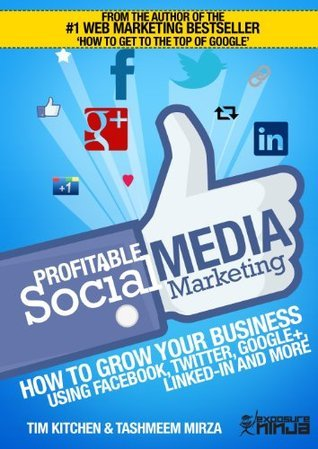 Profitable Social Media Marketing: Growing your business using Facebook, Twitter, Google+, LinkedIn and more  by  Tim Kitchen