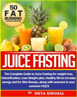 Juice Fasting- The Complete Guide to Juice Fasting for Weight Loss, Detoxification, Lose Weight Plan, Healthy Life to Increase Energy and for Skin Beauty along with Answers to your common FAQs! Ekta Singhal