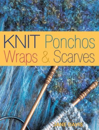 Knit Ponchos, Wraps & Scarves: Create 40 Quick and Contemporary Accessories  by  Jane  Davis