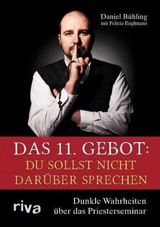 Das 11. Gebot: Du sollst nicht darüber sprechen: Dunkle Wahrheiten über das Priesterseminar Daniel Bühling