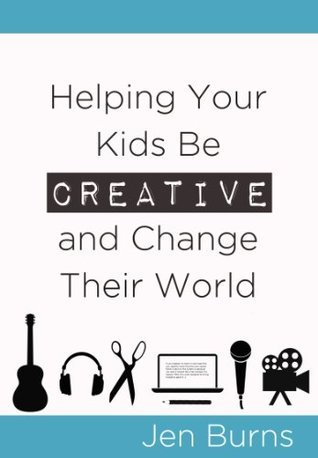 Helping Your Kids Be Creative and Change Their World  by  Jen Burns