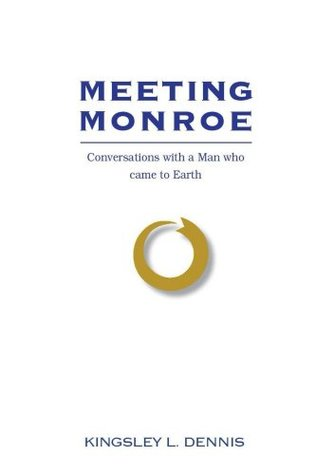 Meeting Monroe: Conversations with a Man Who Came to Earth  by  Kingsley L. Dennis
