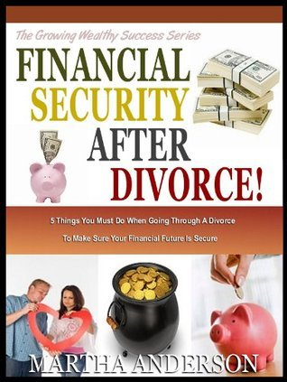 FINANCIAL SECURITY AFTER DIVORCE: 5 Things You Must Do When Going Through Divorce To make Sure Your Financial Future Is Secure (The Growing Wealthy Success Series) Martha Anderson