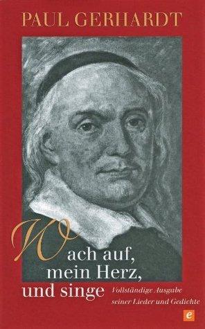 Wach auf, mein Herz, und singe: Vollständige Ausgabe seiner Lieder und Gedichte  by  Paul Gerhardt