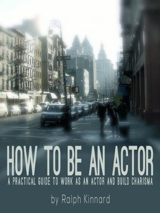 HOW TO BE AN ACTOR - A practical guide to be working as a professional actor and build charisma  by  Ralph Kinnard