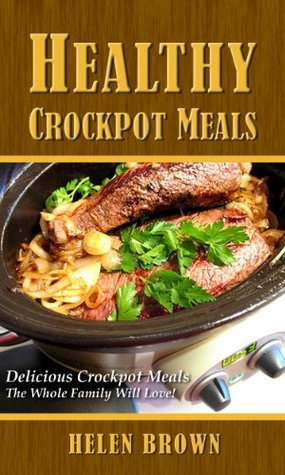 Healthy Crockpot Meals: Delicious Crockpot Meals The Whole Family Will Love! Helen    Brown