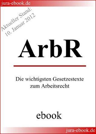 Arbeitsrecht - Die wichtigsten Gesetzestexte zum Arbeitsrecht - E-Book - Aktueller Stand: 10. Januar 2012  by  Deutscher Gesetzgeber