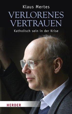 Verlorenes Vertrauen: Katholisch sein in der Krise Klaus Mertes